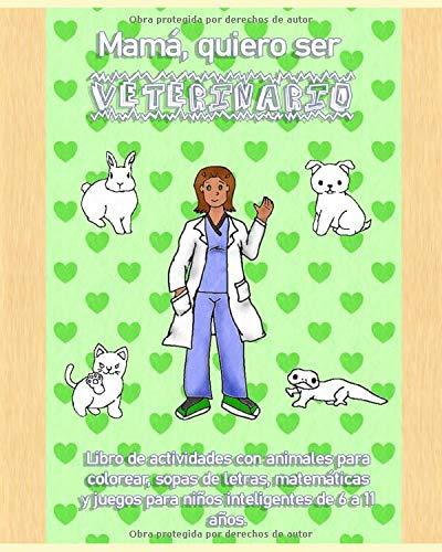 Mamá, quiero ser veterinario. Libro de actividades con animales para colorear, sopas de letras, matemáticas y juegos para niños inteligentes de 6 a 11 años. (Veterinarios en español.)