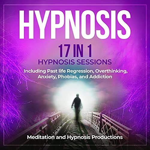 Hypnosis: 17 in 1 Hypnosis Sessions, Including Past Life Regression, Overthinking, Anxiety, Phobias, and Addiction cover art