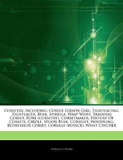 Articles on Corsetry, Including: Corset, Gibson Girl, Tightlacing, Tightlacer, Busk, Spirella, Wasp Waist, Training Corset, Bone (Corsetry), Corsetmak