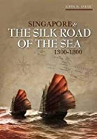 Singapore & The Silk Road of the Sea, 1300-1800