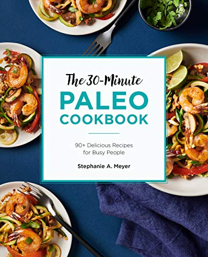 The 30-Minute Paleo Cookbook: 90+ Delicious Recipes for Busy People