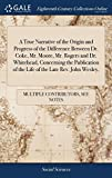 A True Narrative of the Origin and Progress of the Difference Between Dr. Coke, Mr. Moore, Mr. Rogers and Dr. Whitehead, Concerning the Publication of the Life of the Late Rev. John Wesley,