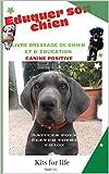 Eduquer son chien : Livre dressage de chien et d' éducation canine positive: Astuces pour élever votre chiot dès son plus jeune âge à faire des tours