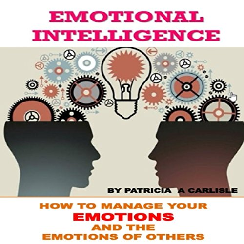 Emotional Intelligence: How to Manage Your Emotions and the Emotions of Others audiobook cover art