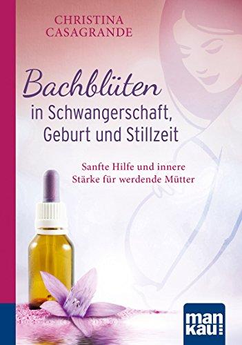 Bachblüten in Schwangerschaft,Geburt und Stillzeit. Kompakt-Ratgeber: Sanfte Hilfe und innere Stärke für werdende Mütter