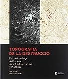 Topografia de la destrucció.Els bombardeigs de Barcelona durant la Guerra Civil
