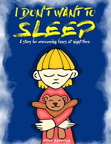 I Don't Want To Sleep - A Beautiful bedtime story for little boys and girls to fight their fear of the dark!: A Children's Bedtime Story (Picture Books, Kids Book, Preschool Book, Ages 3-5 years)