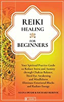 Reiki Healing For Beginners: Your Spiritual Practice Guide to Reduce Stress and Anxiety through Chakras Balance, Third Eye Awakening and Mindfulness. Eliminate Emotional Blocks and Radiate Energy (Holistic Health)