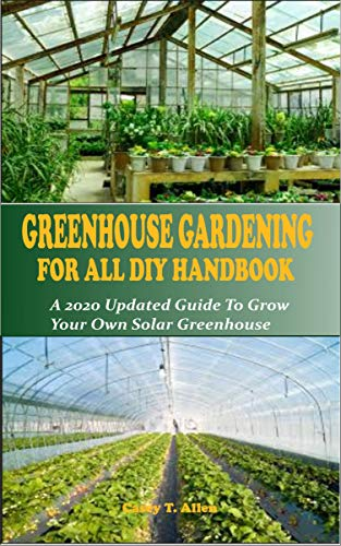GREENHOUSE GARDENING DIY FOR ALL HANDBOOK: A 2020 Updated Guide To Grow You Own Solar Greenhouse (English Edition)