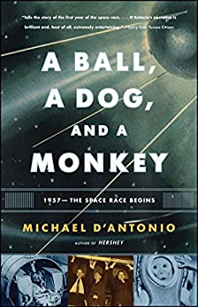 A Ball, a Dog, and a Monkey: 1957 - The Space Race Begins by [Michael D'Antonio]