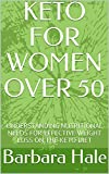 KETO FOR WOMEN OVER 50: UNDERSTANDING NUTRITIONAL NEEDS FOR EFFECTIVE WEIGHT LOSS ON THE KETO DIET