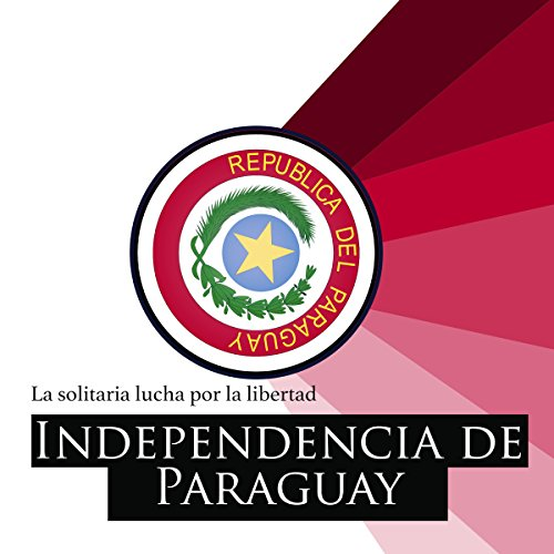 La Independencia del Paraguay: La solitaria lucha por la libertad [Paraguay Independence: The Lonely Struggle for Freedom] copertina
