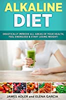 Alkaline Diet: Drastically Improve All Areas of Your Health, Feel Energized & Start Losing Weight! (Alkaline Diet, Alkaline Recipes)