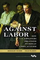 Against Labor: How U.S. Employers Organized to Defeat Union Activism (Working Class in American History)