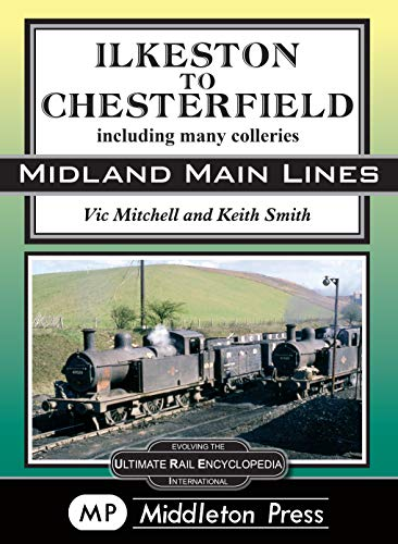 Ilkeston To Chesterfield: including many colleries (Midland Main Lines)