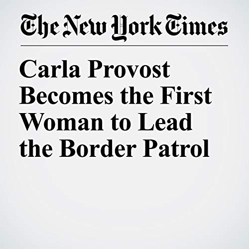 Carla Provost Becomes the First Woman to Lead the Border Patrol copertina