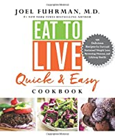 Eat to Live Quick and Easy Cookbook: 131 Delicious Recipes for Fast and Sustained Weight Loss, Reversing Disease, and Lifelong Health (Eat for Life)