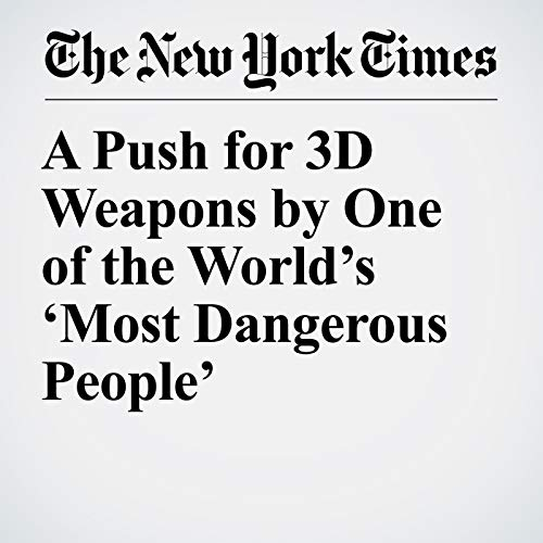 A Push for 3D Weapons by One of the World's 'Most Dangerous People' copertina
