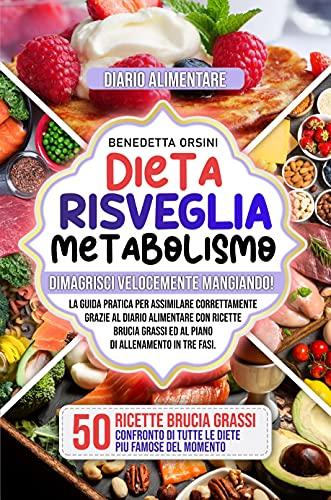 Dieta Risveglia Metabolismo: Dimagrisci Velocemente Mangiando! Guida Pratica per Assimilare Correttamente grazie al Diario Alimentare con Ricette Brucia Grassi ed al Piano di Allenamento in tre fasi
