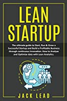 Lean Startup: The Ultimate Guide to Start, Run and Grow a Successful Startup and Build a profitable Business through Continuous Innovation. How to Analyze and Optimize Data with Lean Analytics