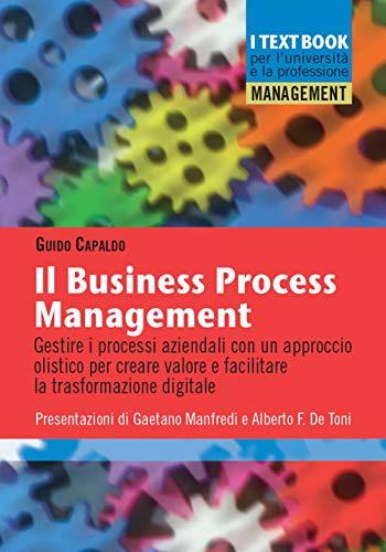Il business process management. Gestire i processi aziendali con un approccio olistico per creare valore e facilitare la trasformazione digitale