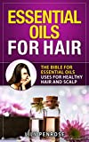 Essential Oils for Hair: The Bible for Essential Oils Uses for Healthy Hair and Scalp