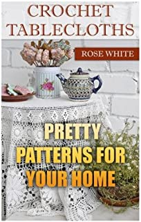 Crochet Tablecloths: Pretty Patterns for Your Home: (Crochet Stitches, Crochet Patterns) (Crochet Book)