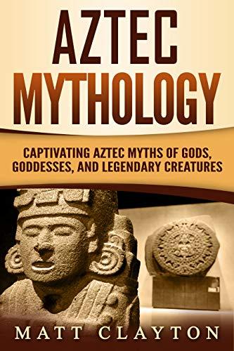 Aztec Mythology: Captivating Aztec Myths of Gods, Goddesses, and Legendary Creatures