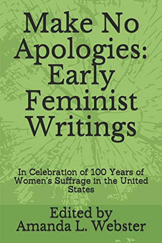 Make No Apologies: Early Feminist Writings: In Celebration of 100 Years of Women's Suffrage in the United States