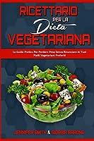 Ricettario per la Dieta Vegetariana: La Guida Pratica Per Perdere Peso Senza Rinunciare Ai Tuoi Piatti Vegetariani Preferiti (Plant Based Diet Cookbook) (Italian Edition)