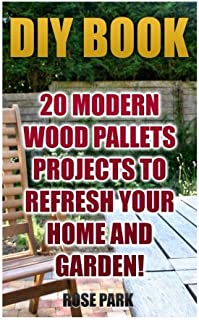 DIY Book: 20 Modern Wood Pallets Projects To Refresh Your Home And Garden!