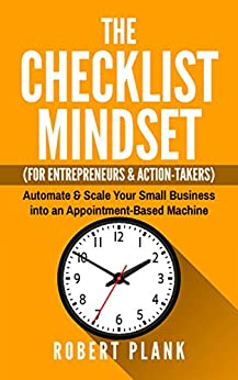 The Checklist Mindset For Entrepreneurs, Employees & Action-Takers: Automate & Scale Your Small Business or 9-5 Job into an Appointment-Based Machine by [Robert Plank]