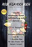 Ayurveda Kochbuch: Intuitiv abnehmen durch Selbstheilung mit Genuss (135 Rezepte) Intensive Einführung und der 7-Schritte-Plan für den Frieden mit Deinem Körper! (Dosha-Test + 6 Extrabonus)