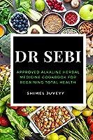 Dr Sebi: Approved Alkaline Herbal Medicine Cookbook For Regaining Total Health