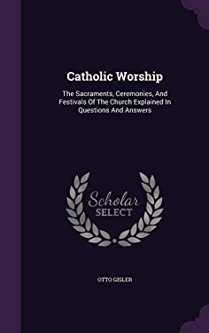 Catholic Worship: The Sacraments, Ceremonies, and Festivals of the Church Explained in Questions and Answers