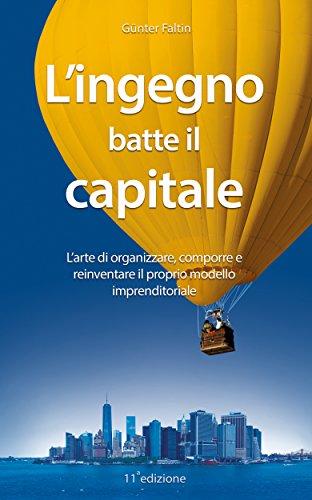 L'ingegno batte il capitale: L'arte di organizzare, comporre e reinventare il proprio modello imprenditoriale