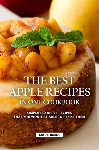 The Best Apple Recipes in One Cookbook: Simplified Apple Recipes that You Won't be Able to Resist Them (English Edition)
