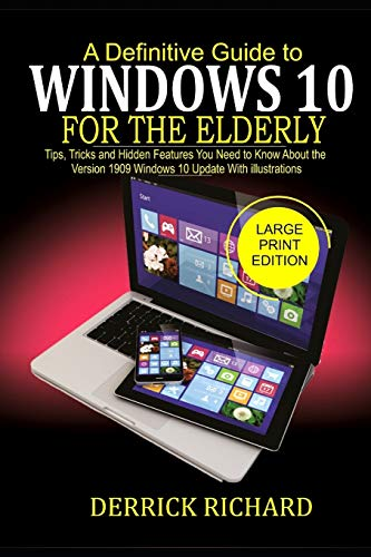A Definitive Guide to WINDOWS 10 FOR THE ELDERLY: Tips, Tricks and Hidden Feature You Need to Know About the Version 1909 Windows 10 Update with illustrations