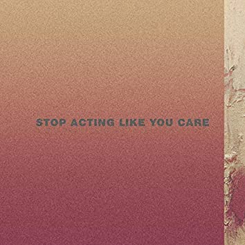 Stop Acting Like You Care