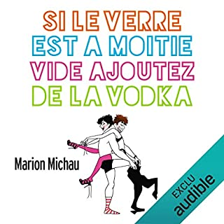 Si le verre est à moitié vide, ajoutez de la vodka                   De :                                                                                                                                 Marion Michau                               Lu par :                                                                                                                                 Célia Charpentier                      Durée : 3 h et 13 min     8 notations     Global 4,6