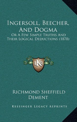 Ingersoll, Beecher, and Dogma: Or a Few Simple Truths and Their Logical Deductions (1878)