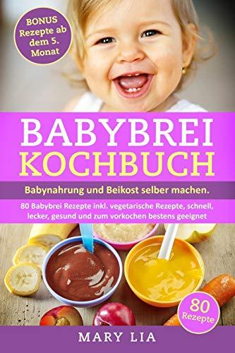 Babybrei Kochbuch: Babynahrung und Beikost selber machen. 80 Babybrei Rezepte inkl. vegetarische Rezepte, schnell, lecker, gesund und zum vorkochen bestens geeignet