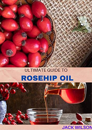 THE ULTIMATE GUIDE TO ROSEHIP OIL: An intense guide and uses of rosehip oil (English Edition)