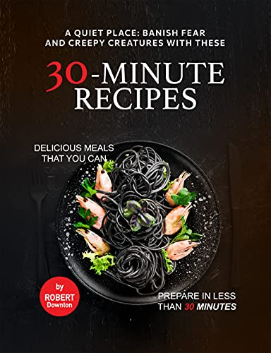 A Quiet Place: Banish Fear and Creepy Creatures with These 30-Minute Recipes: Delicious Meals That You Can Prepare in Less Than 30 Minutes (English Edition)