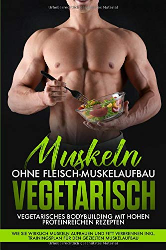 Muskeln ohne Fleisch Muskelaufbau Vegetarisch: Vegetarisches Bodybuilding mit hohen Proteinreichen Rezepten