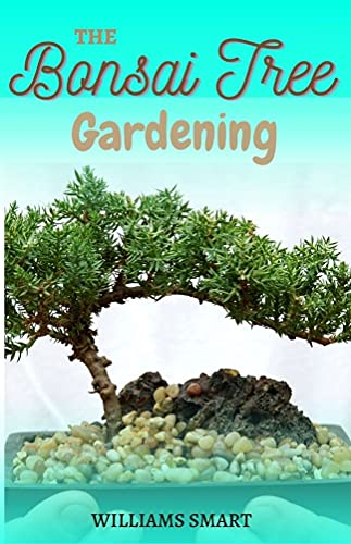 THE BONSAI TREE GARDENING: The Complete Manual On Growing, Trimming And Pruning Of Edible Crops (English Edition)