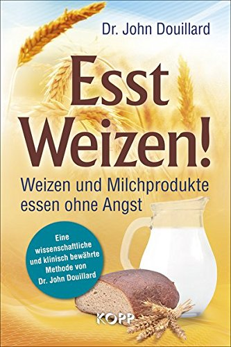 Esst Weizen!: Weizen und Milchprodukte essen ohne Angst