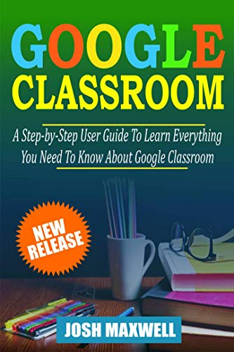 GOOGLE CLASSROOM: The Ultimate User Guide to Learning Everything about Google Classroom (English Edition)
