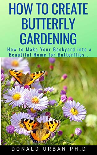 HOW TO CREATE BUTTERFLY GARDENING: How to Make Your Backyard into a Beautiful Home for Butterflies . (English Edition)