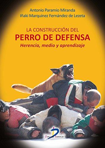 La construcción del perro de defensa:Herencia, medio y aprendizaje de [Antonio Paramio Miranda, Iñaki Marquínez Fernández de Lezeta]